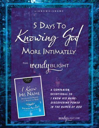 5 Days to Knowing God More Intimately by Wendy Blight. A FREE five-day devotional companion to I Know His Name.