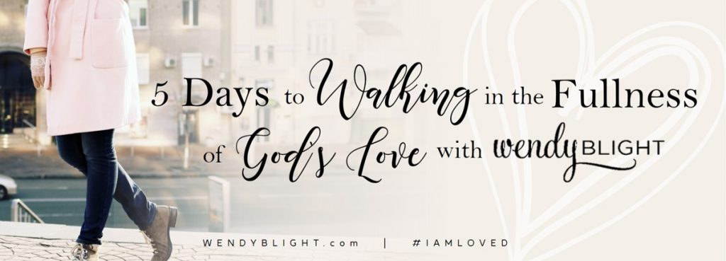5 Days to Walking in the Fullness of God's Love - a free devotional by Wendy Blight.