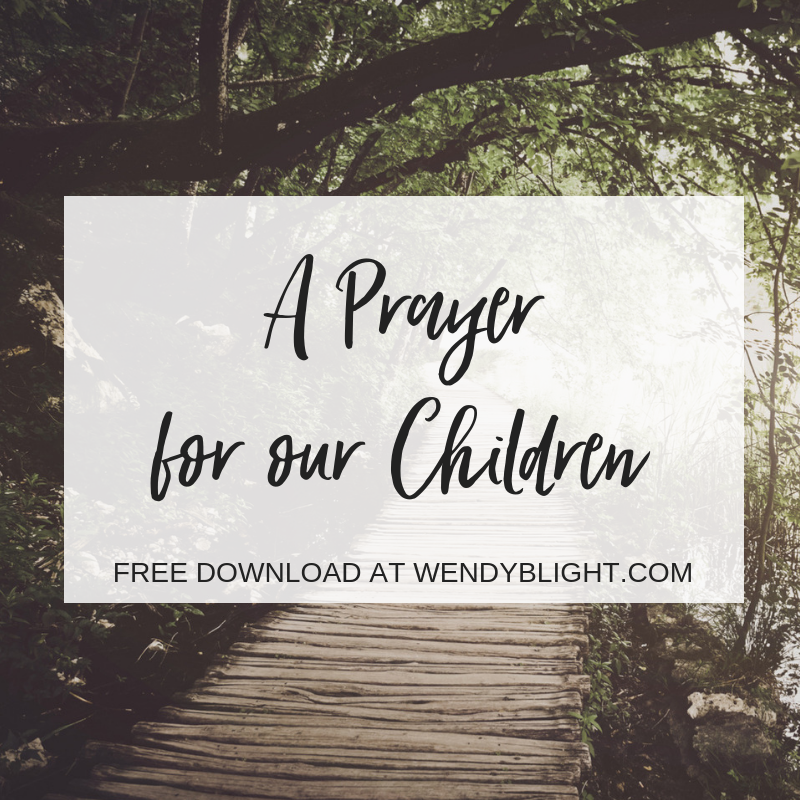 A Prayer for our Children by Wendy Blight. Click here for a printable of the prayer.